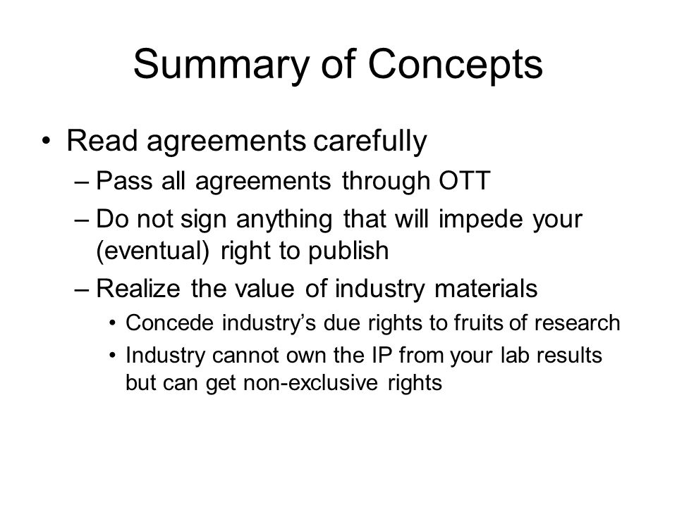 Summary of Concepts Academics should participate in patenting and technology transfer to industry –Work with OTT to secure patents –Otherwise goods and services won't be created The University owns the Intellectual Property (IP) –Disclose IP early to UW, don't delay publication –Consult OTT for direction for IP issues Talk to industry scientists, not lawyers
