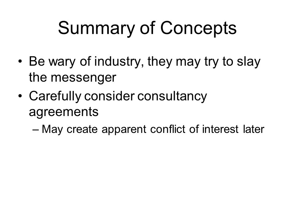 Summary of Concepts Read agreements carefully –Pass all agreements through OTT –Do not sign anything that will impede your (eventual) right to publish –Realize the value of industry materials Concede industry's due rights to fruits of research Industry cannot own the IP from your lab results but can get non-exclusive rights