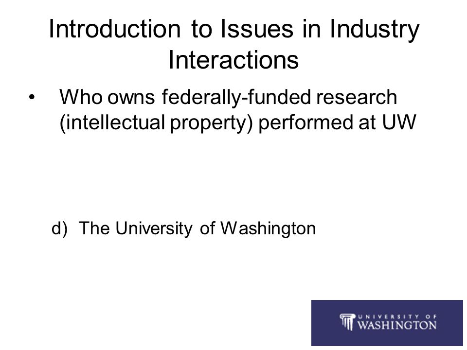 Introduction to Issues in Industry Interactions Who owns federally-funded research (intellectual property) performed at UW a)The researcher b)The U.S.