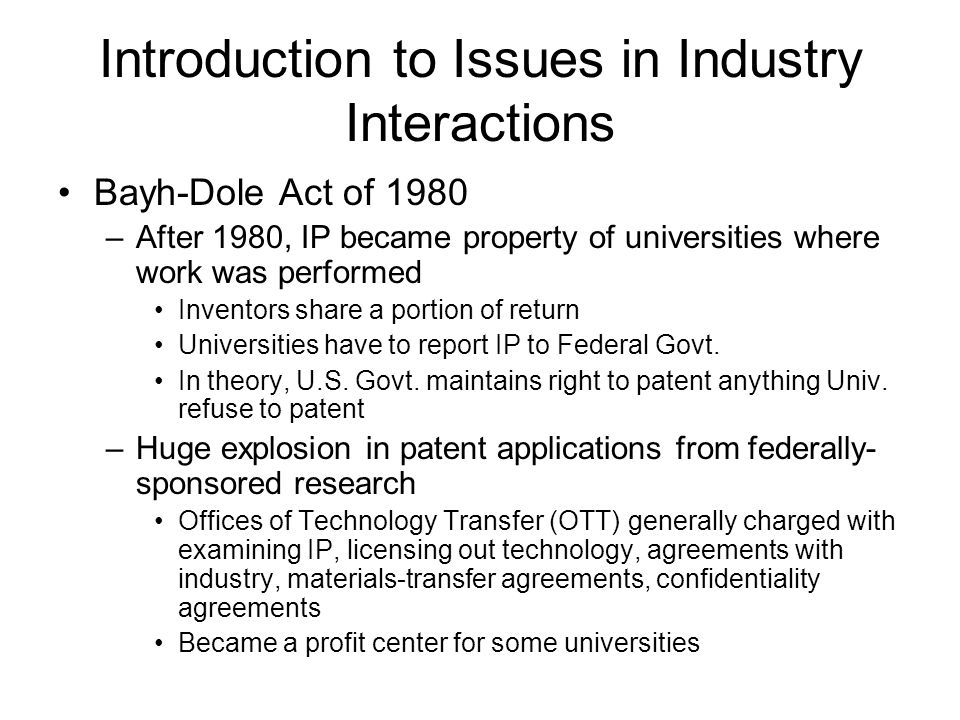 Introduction to Issues in Industry Interactions Bayh-Dole Act of 1980 –Prior to 1980, U.S. Government owned intellectual property (IP) from Federally-