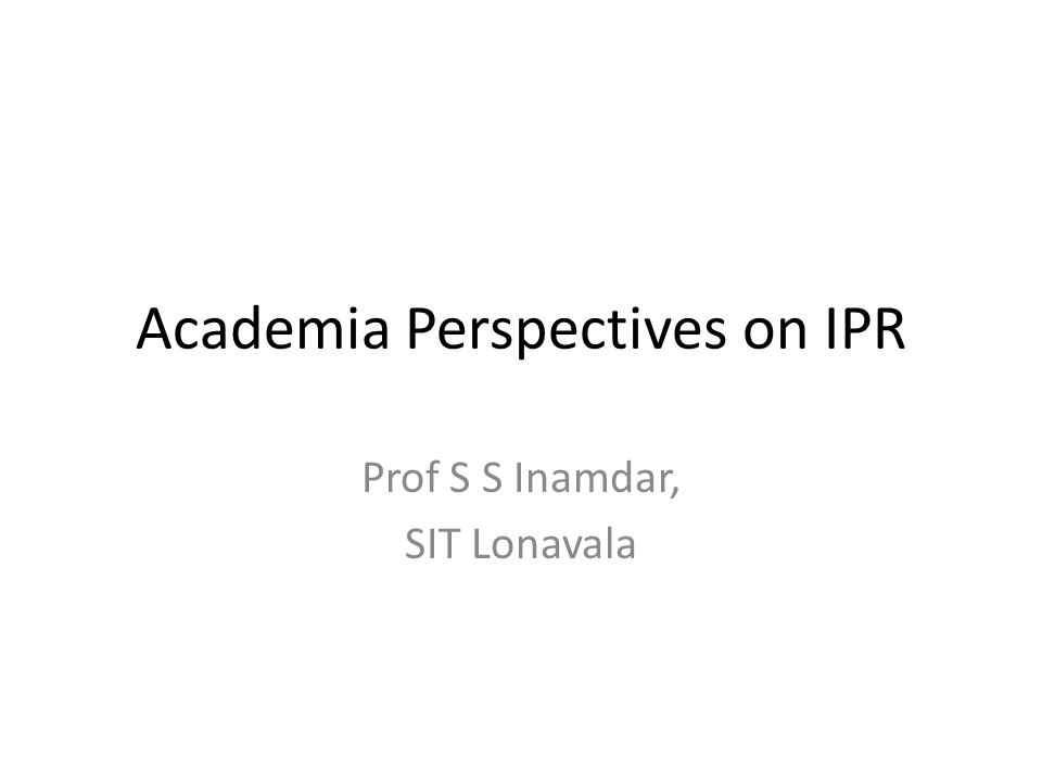 Academia Perspectives on IPR Prof S S Inamdar, SIT Lonavala