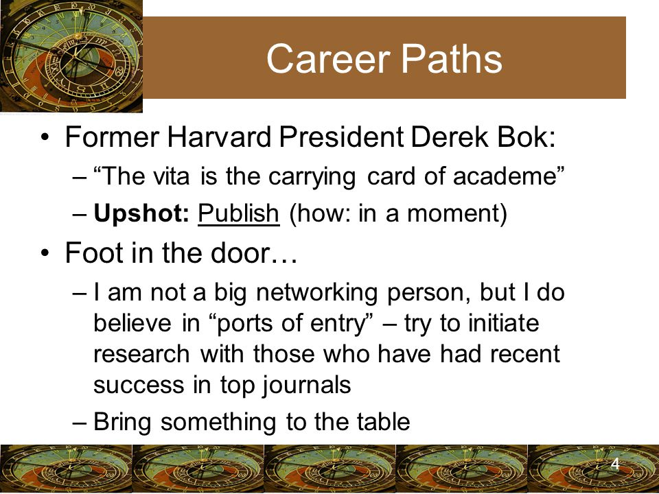 4 Career Paths Former Harvard President Derek Bok: – The vita is the carrying card of academe –Upshot: Publish (how: in a moment) Foot in the door… –I am not a big networking person, but I do believe in ports of entry – try to initiate research with those who have had recent success in top journals –Bring something to the table