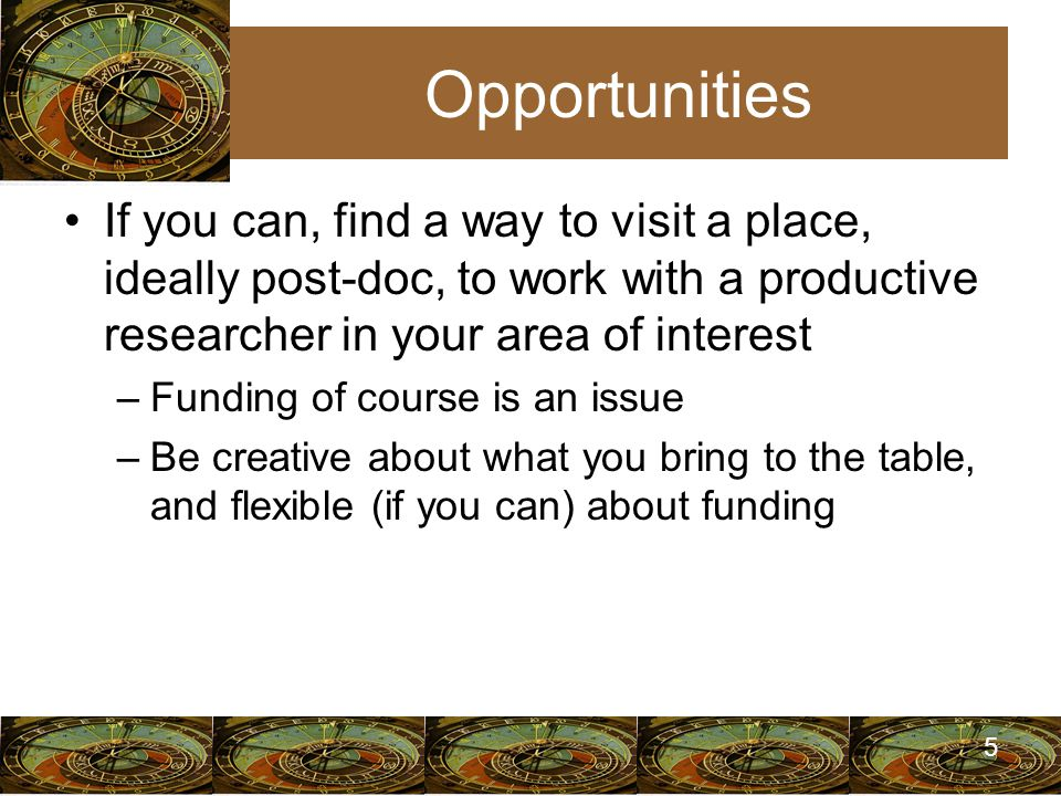 5 Opportunities If you can, find a way to visit a place, ideally post-doc, to work with a productive researcher in your area of interest –Funding of course is an issue –Be creative about what you bring to the table, and flexible (if you can) about funding