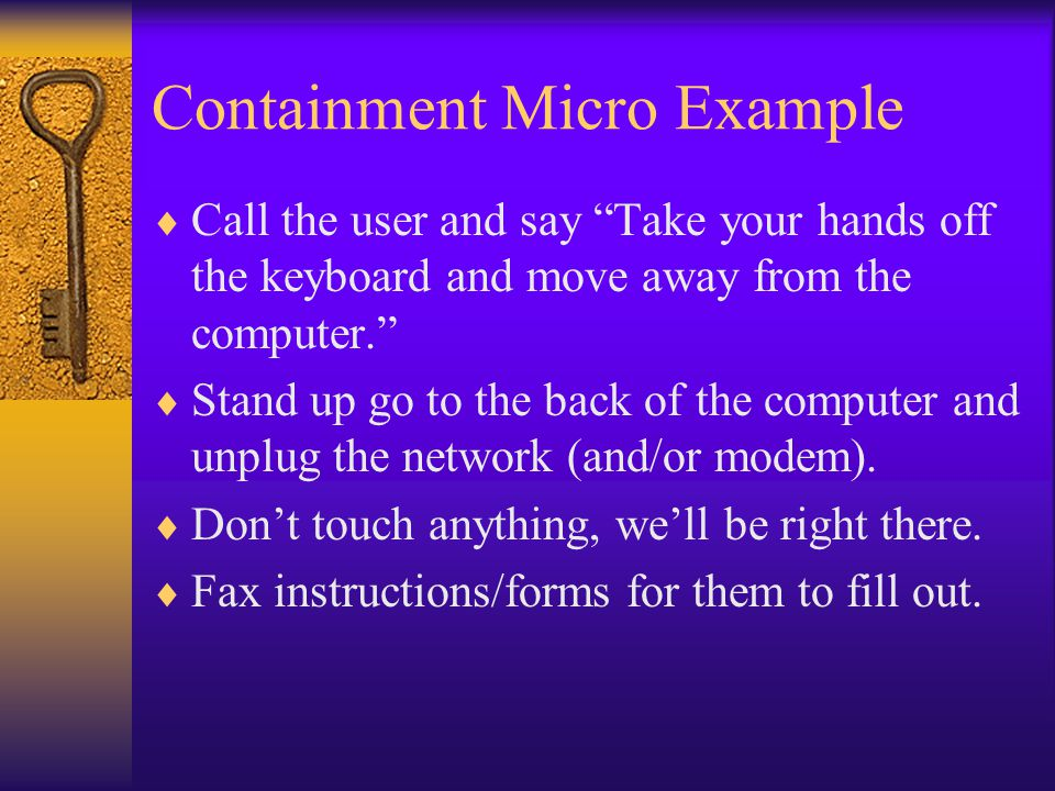 Containment Micro Example  Call the user and say Take your hands off the keyboard and move away from the computer.  Stand up go to the back of the computer and unplug the network (and/or modem).