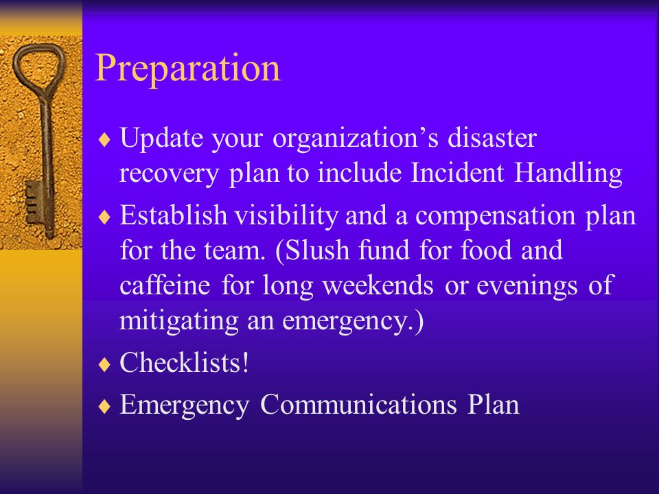 Preparation  Update your organization's disaster recovery plan to include Incident Handling  Establish visibility and a compensation plan for the team.