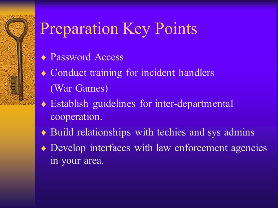 Preparation Key Points  Password Access  Conduct training for incident handlers (War Games)  Establish guidelines for inter-departmental cooperation.