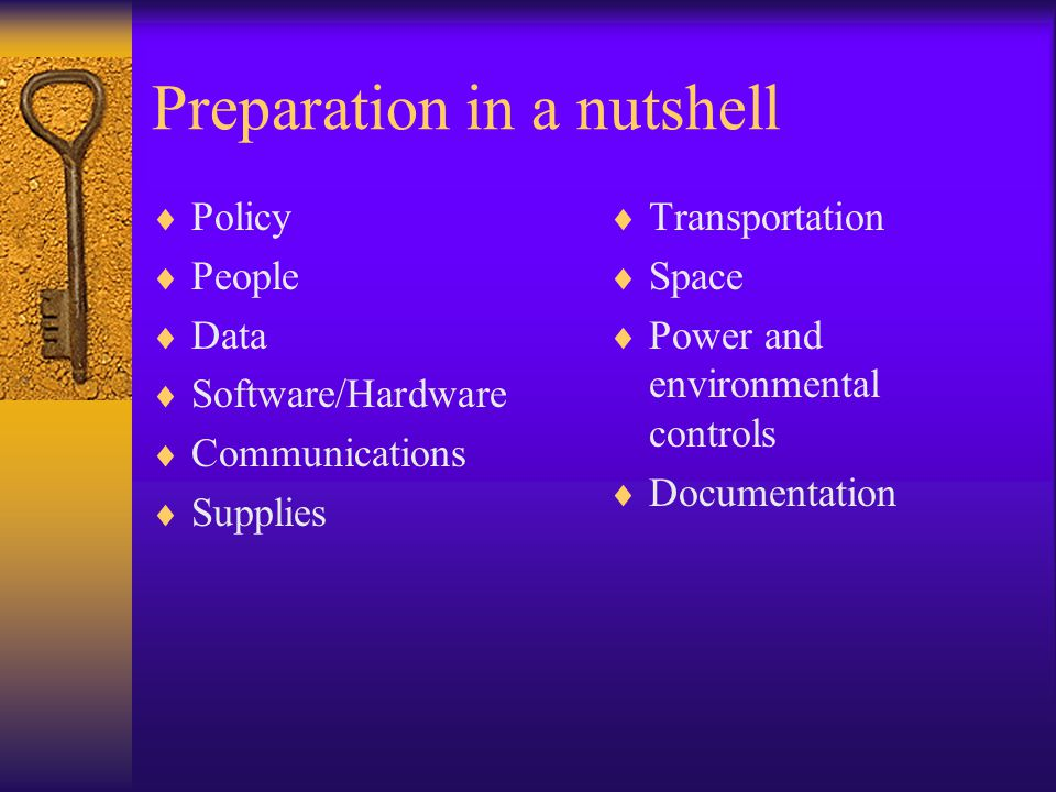 Preparation in a nutshell  Policy  People  Data  Software/Hardware  Communications  Supplies  Transportation  Space  Power and environmental controls  Documentation