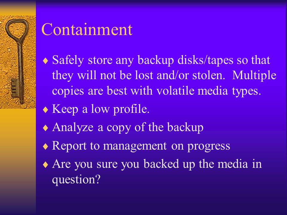Containment  Safely store any backup disks/tapes so that they will not be lost and/or stolen.