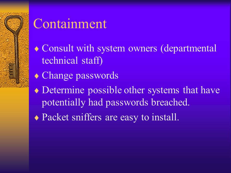 Containment  Consult with system owners (departmental technical staff)  Change passwords  Determine possible other systems that have potentially had passwords breached.