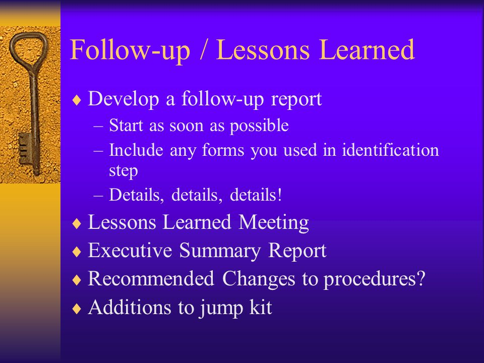 Follow-up / Lessons Learned  Develop a follow-up report –Start as soon as possible –Include any forms you used in identification step –Details, details, details.