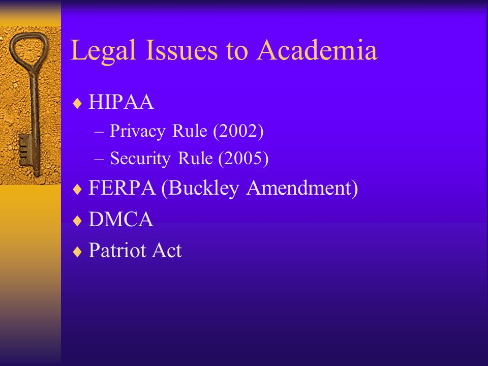 Legal Issues to Academia  HIPAA –Privacy Rule (2002) –Security Rule (2005)  FERPA (Buckley Amendment)  DMCA  Patriot Act