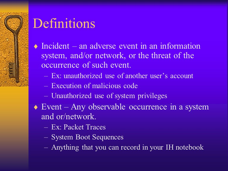 Definitions  Incident – an adverse event in an information system, and/or network, or the threat of the occurrence of such event.