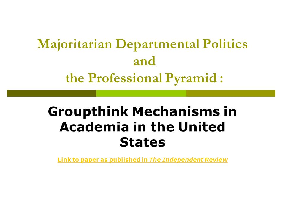 Majoritarian Departmental Politics and the Professional Pyramid : Groupthink Mechanisms in Academia in the United States Link to paper as published in The Independent Review