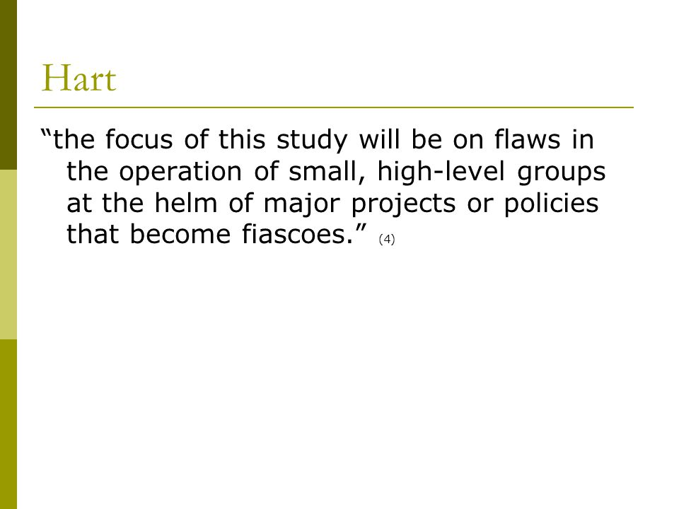 Hart the focus of this study will be on flaws in the operation of small, high-level groups at the helm of major projects or policies that become fiascoes. (4)