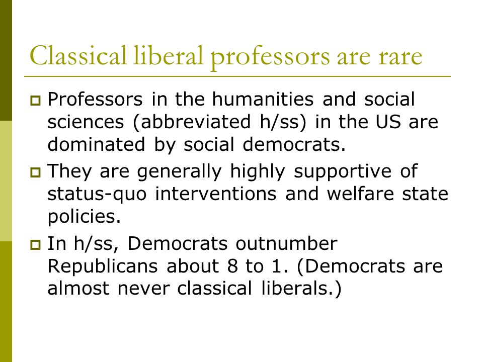 Classical liberal professors are rare  Professors in the humanities and social sciences (abbreviated h/ss) in the US are dominated by social democrats.