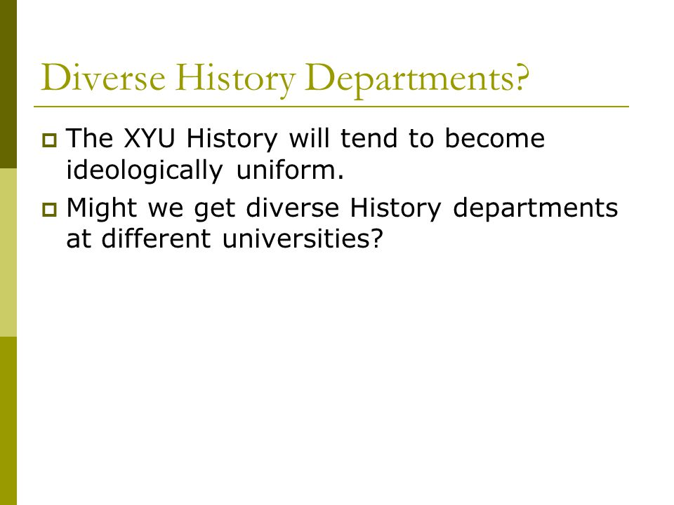 Diverse History Departments.  The XYU History will tend to become ideologically uniform.