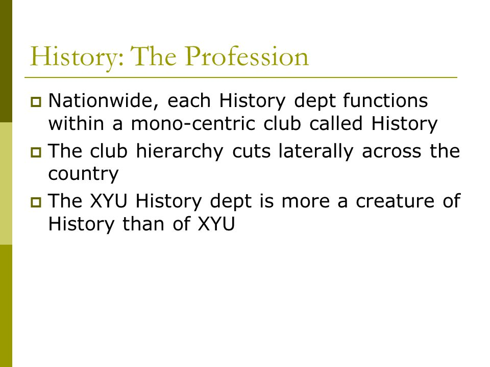 History: The Profession  Nationwide, each History dept functions within a mono-centric club called History  The club hierarchy cuts laterally across the country  The XYU History dept is more a creature of History than of XYU