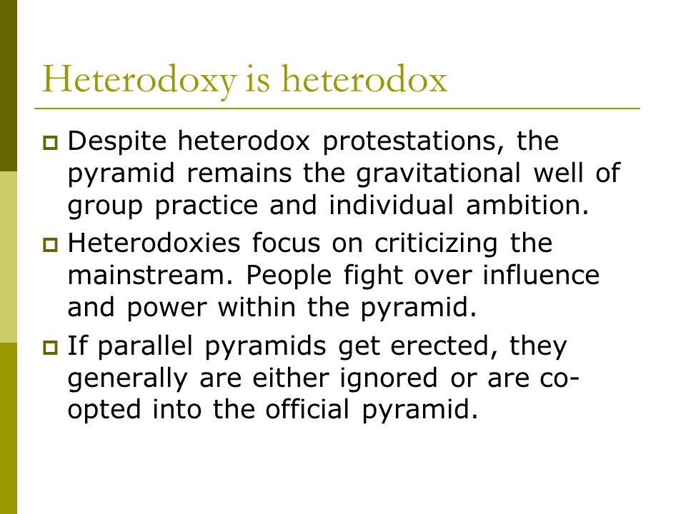 Heterodoxy is heterodox  Despite heterodox protestations, the pyramid remains the gravitational well of group practice and individual ambition.