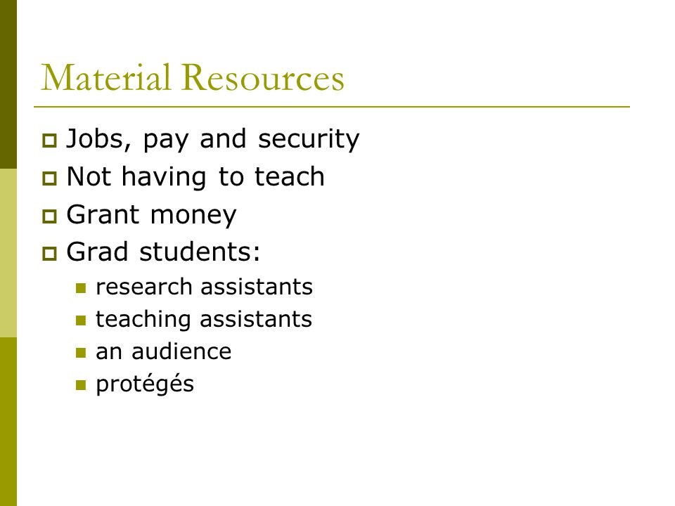 Material Resources  Jobs, pay and security  Not having to teach  Grant money  Grad students: research assistants teaching assistants an audience protégés