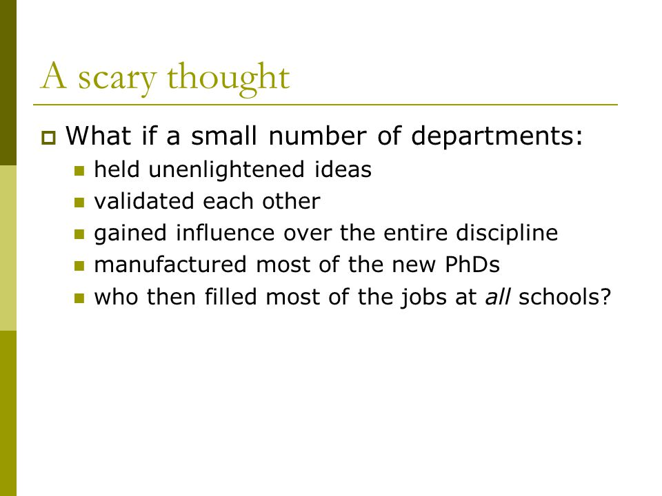 A scary thought  What if a small number of departments: held unenlightened ideas validated each other gained influence over the entire discipline manufactured most of the new PhDs who then filled most of the jobs at all schools