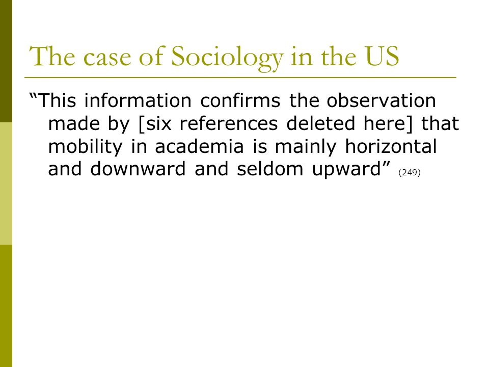 The case of Sociology in the US This information confirms the observation made by [six references deleted here] that mobility in academia is mainly horizontal and downward and seldom upward (249)
