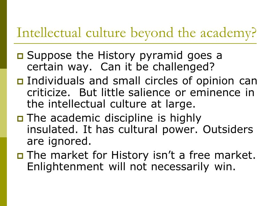 Intellectual culture beyond the academy.  Suppose the History pyramid goes a certain way.