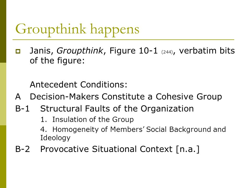 Groupthink happens  Janis, Groupthink, Figure 10-1 (244), verbatim bits of the figure: Antecedent Conditions: ADecision-Makers Constitute a Cohesive Group B-1Structural Faults of the Organization 1.