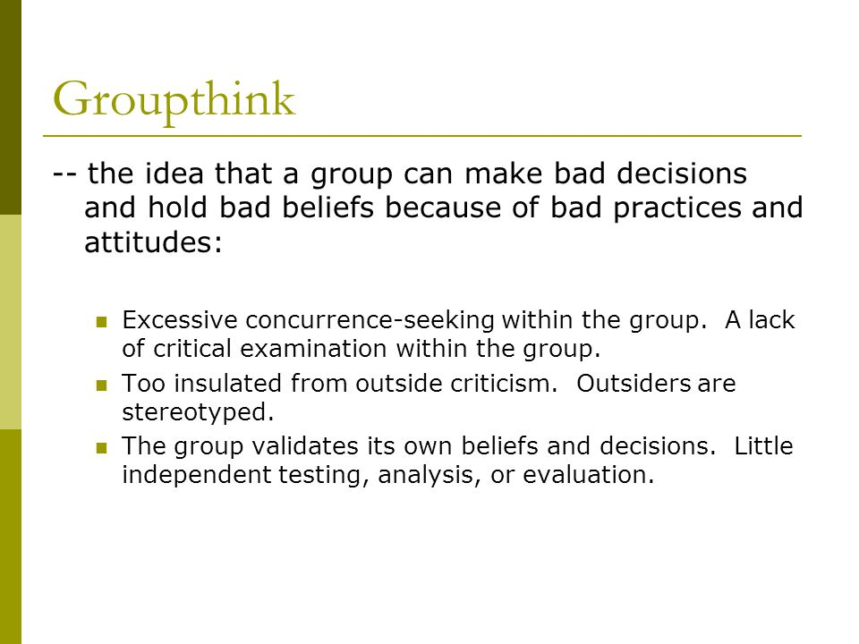 Groupthink -- the idea that a group can make bad decisions and hold bad beliefs because of bad practices and attitudes: Excessive concurrence-seeking within the group.