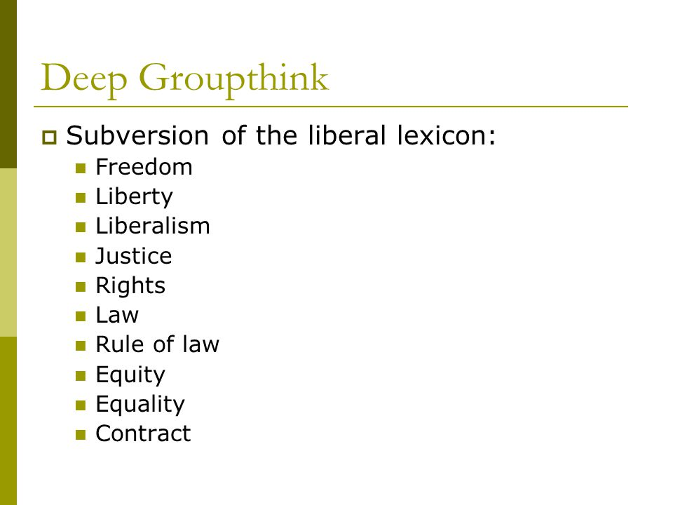 Deep Groupthink  Subversion of the liberal lexicon: Freedom Liberty Liberalism Justice Rights Law Rule of law Equity Equality Contract