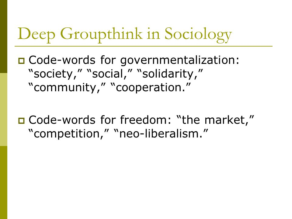 Deep Groupthink in Sociology  Code-words for governmentalization: society, social, solidarity, community, cooperation.  Code-words for freedom: the market, competition, neo-liberalism.