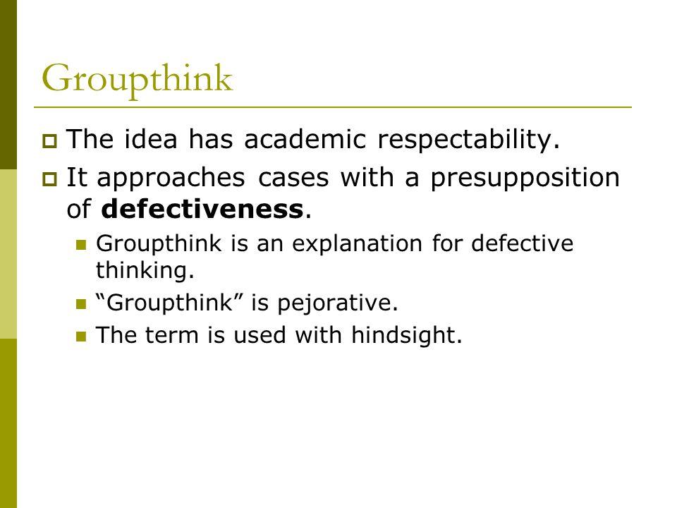 Groupthink  The idea has academic respectability.