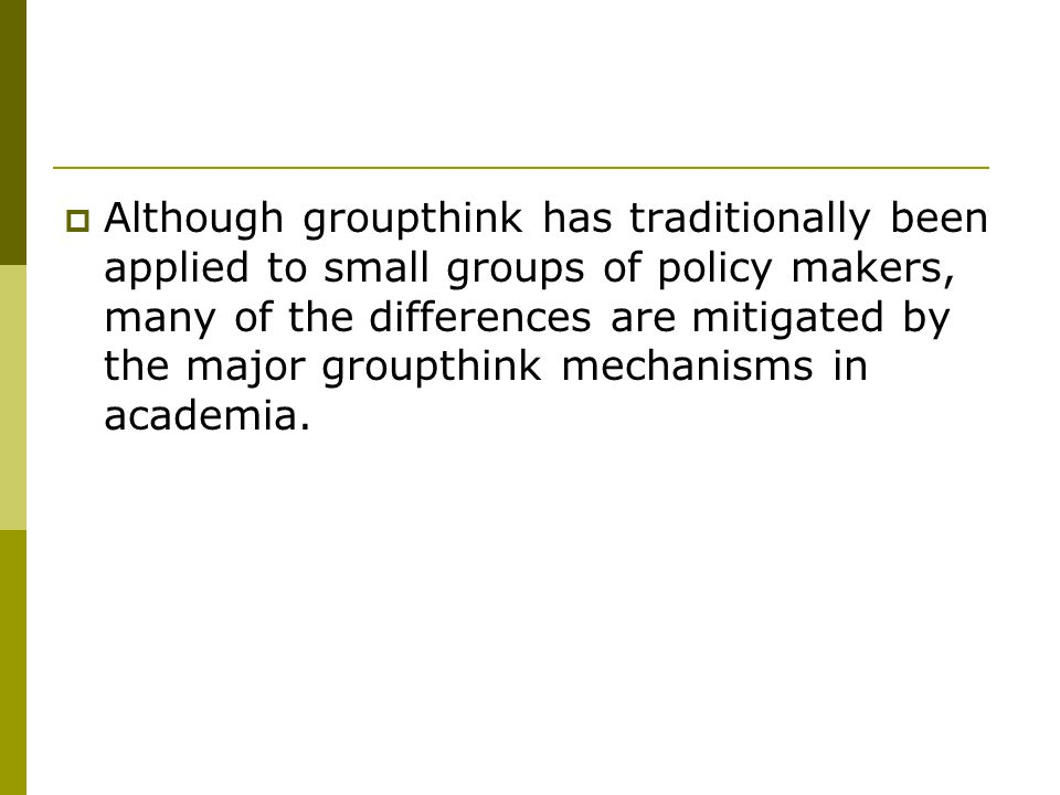  Although groupthink has traditionally been applied to small groups of policy makers, many of the differences are mitigated by the major groupthink mechanisms in academia.