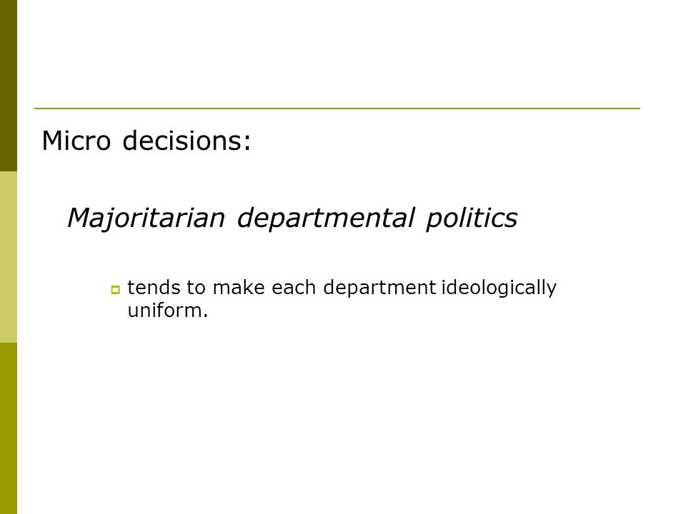 Micro decisions: Majoritarian departmental politics  tends to make each department ideologically uniform.