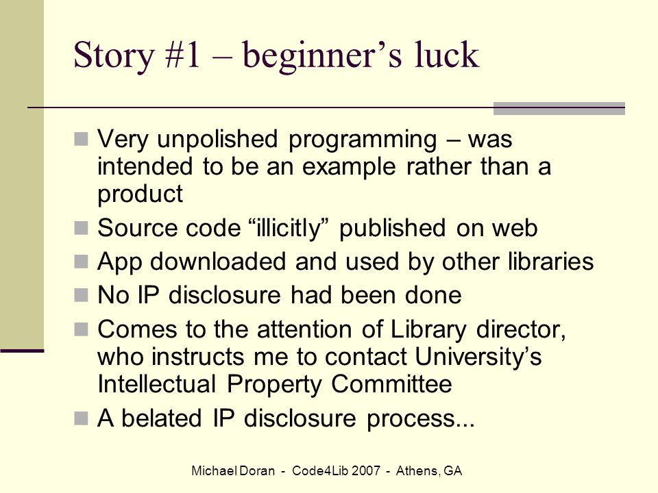 Michael Doran - Code4Lib 2007 - Athens, GA Story #1 – beginner's luck Very unpolished programming – was intended to be an example rather than a product Source code illicitly published on web App downloaded and used by other libraries No IP disclosure had been done Comes to the attention of Library director, who instructs me to contact University's Intellectual Property Committee A belated IP disclosure process...