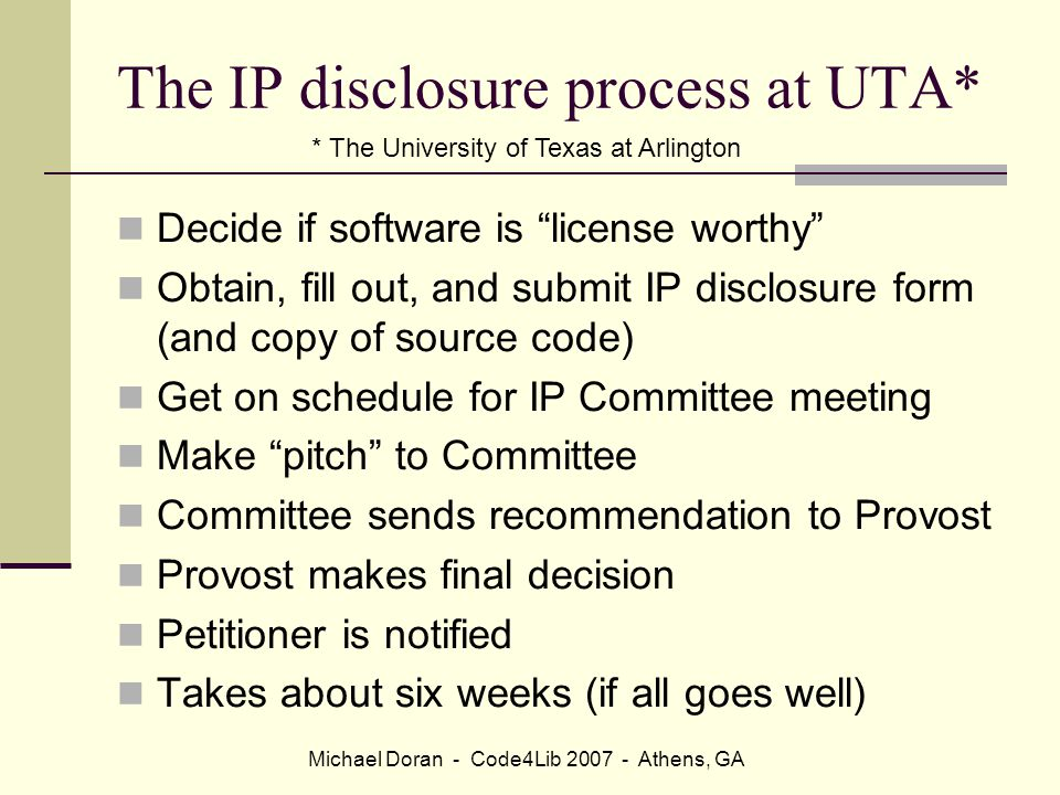 Michael Doran - Code4Lib 2007 - Athens, GA The IP disclosure process at UTA* Decide if software is license worthy Obtain, fill out, and submit IP disclosure form (and copy of source code) Get on schedule for IP Committee meeting Make pitch to Committee Committee sends recommendation to Provost Provost makes final decision Petitioner is notified Takes about six weeks (if all goes well) * The University of Texas at Arlington