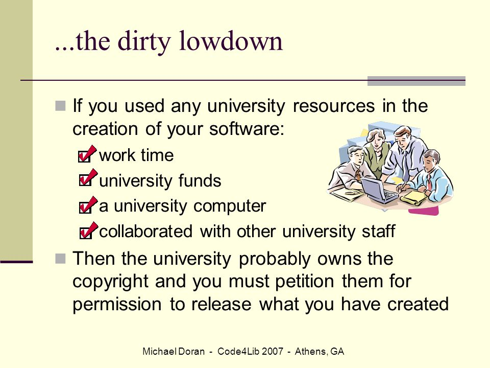 Michael Doran - Code4Lib 2007 - Athens, GA...the dirty lowdown If you used any university resources in the creation of your software: work time university funds a university computer collaborated with other university staff Then the university probably owns the copyright and you must petition them for permission to release what you have created