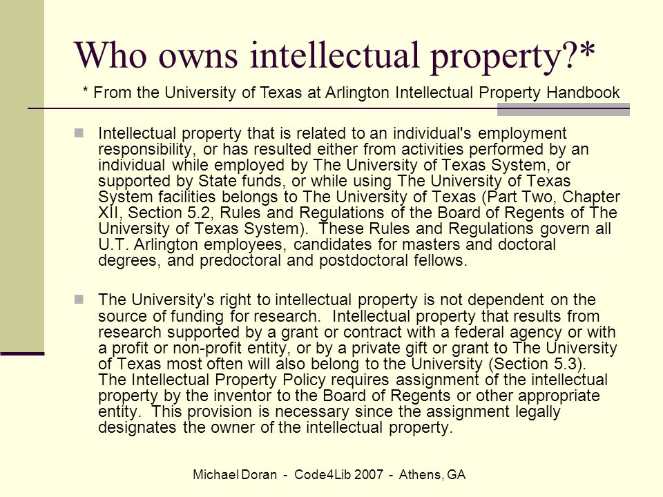 Michael Doran - Code4Lib 2007 - Athens, GA Who owns intellectual property * Intellectual property that is related to an individual s employment responsibility, or has resulted either from activities performed by an individual while employed by The University of Texas System, or supported by State funds, or while using The University of Texas System facilities belongs to The University of Texas (Part Two, Chapter XII, Section 5.2, Rules and Regulations of the Board of Regents of The University of Texas System).