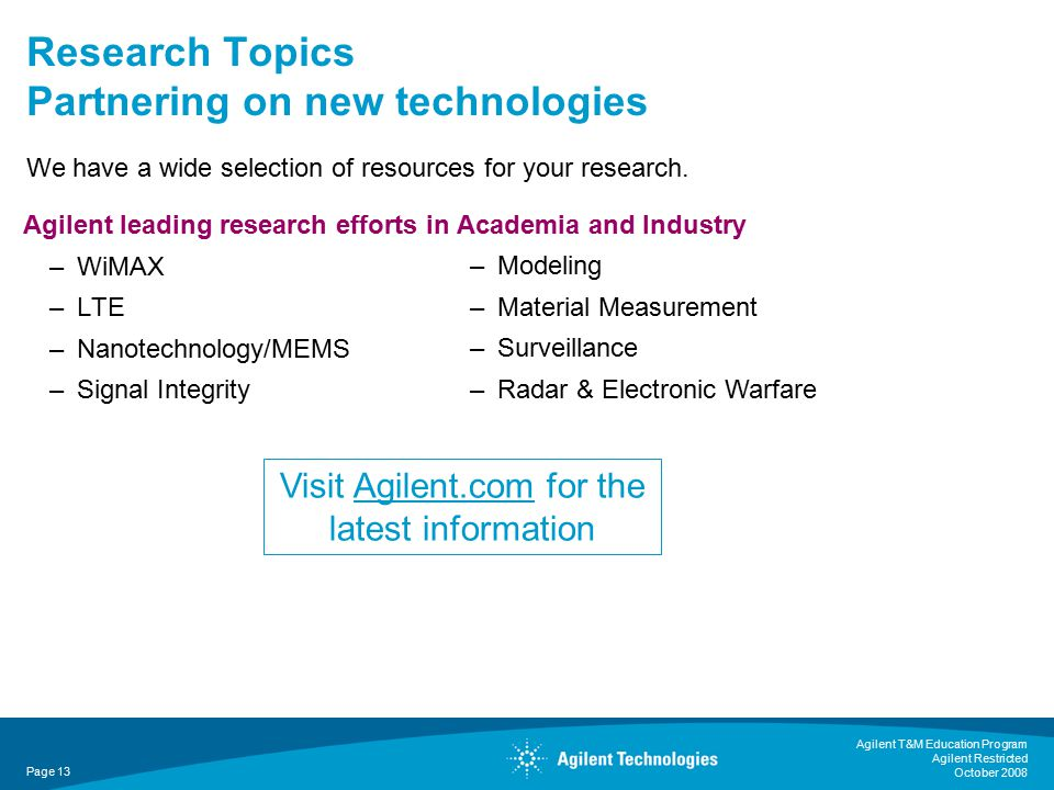 Agilent T&M Education Program Agilent Restricted October 2008 Page 13 Agilent leading research efforts in Academia and Industry –WiMAX –LTE –Nanotechnology/MEMS –Signal Integrity –Modeling –Material Measurement –Surveillance –Radar & Electronic Warfare Research Topics Partnering on new technologies We have a wide selection of resources for your research.