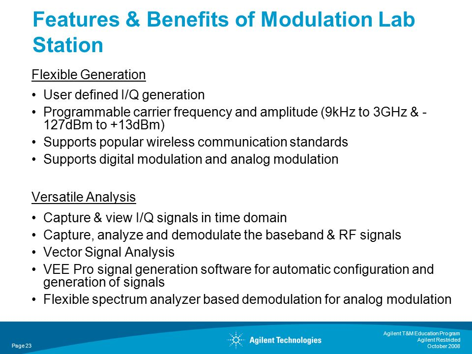Agilent T&M Education Program Agilent Restricted October 2008 Flexible Generation User defined I/Q generation Programmable carrier frequency and amplitude (9kHz to 3GHz & - 127dBm to +13dBm) Supports popular wireless communication standards Supports digital modulation and analog modulation Versatile Analysis Capture & view I/Q signals in time domain Capture, analyze and demodulate the baseband & RF signals Vector Signal Analysis VEE Pro signal generation software for automatic configuration and generation of signals Flexible spectrum analyzer based demodulation for analog modulation Features & Benefits of Modulation Lab Station Page 23