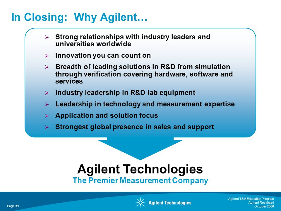 Agilent T&M Education Program Agilent Restricted October 2008 Page 39 In Closing: Why Agilent… Agilent Technologies The Premier Measurement Company  Strong relationships with industry leaders and universities worldwide  Innovation you can count on  Breadth of leading solutions in R&D from simulation through verification covering hardware, software and services  Industry leadership in R&D lab equipment  Leadership in technology and measurement expertise  Application and solution focus  Strongest global presence in sales and support
