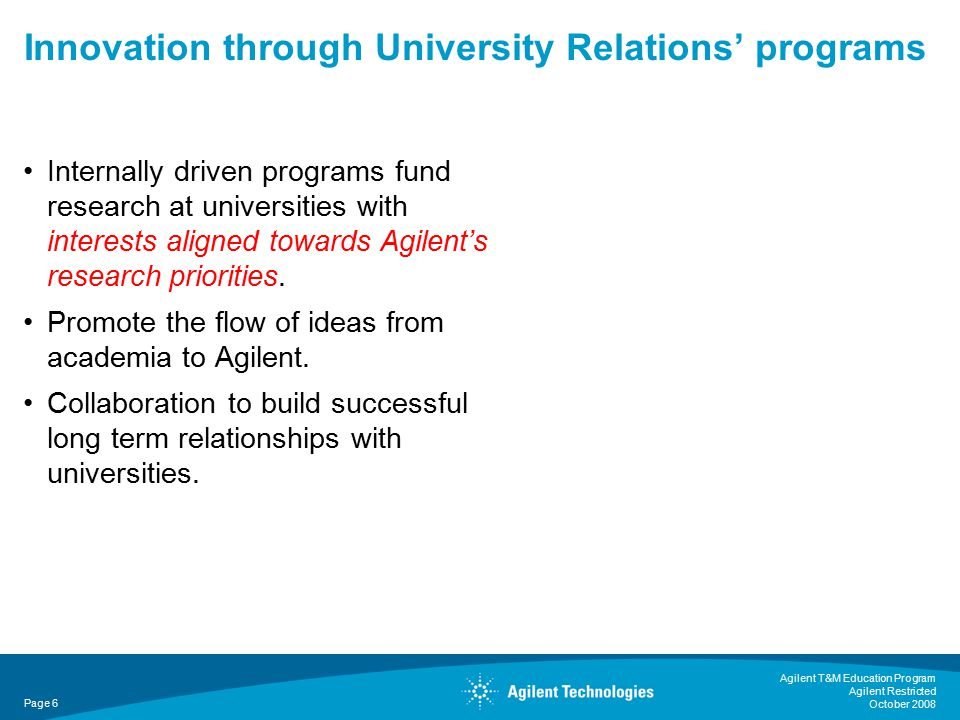 Agilent T&M Education Program Agilent Restricted October 2008 Page 6 Innovation through University Relations' programs Internally driven programs fund research at universities with interests aligned towards Agilent's research priorities.