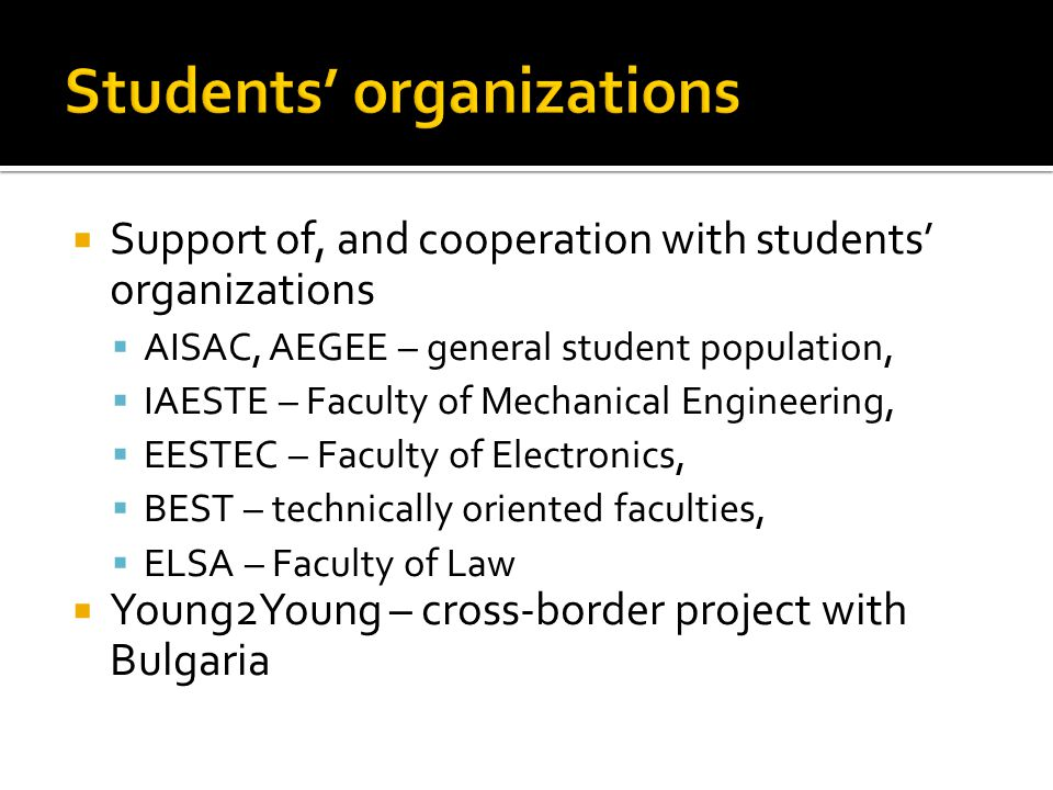  Support of, and cooperation with students' organizations  AISAC, AEGEE – general student population,  IAESTE – Faculty of Mechanical Engineering,  EESTEC – Faculty of Electronics,  BEST – technically oriented faculties,  ELSA – Faculty of Law  Young2Young – cross-border project with Bulgaria
