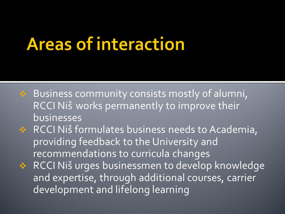  Business community consists mostly of alumni, RCCI Niš works permanently to improve their businesses  RCCI Niš formulates business needs to Academia, providing feedback to the University and recommendations to curricula changes  RCCI Niš urges businessmen to develop knowledge and expertise, through additional courses, carrier development and lifelong learning