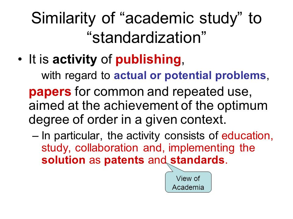 """Similarity of """"academic study"""" to """"standardization"""" It is activity of publishing, with regard to actual or potential problems, papers for common and r"""