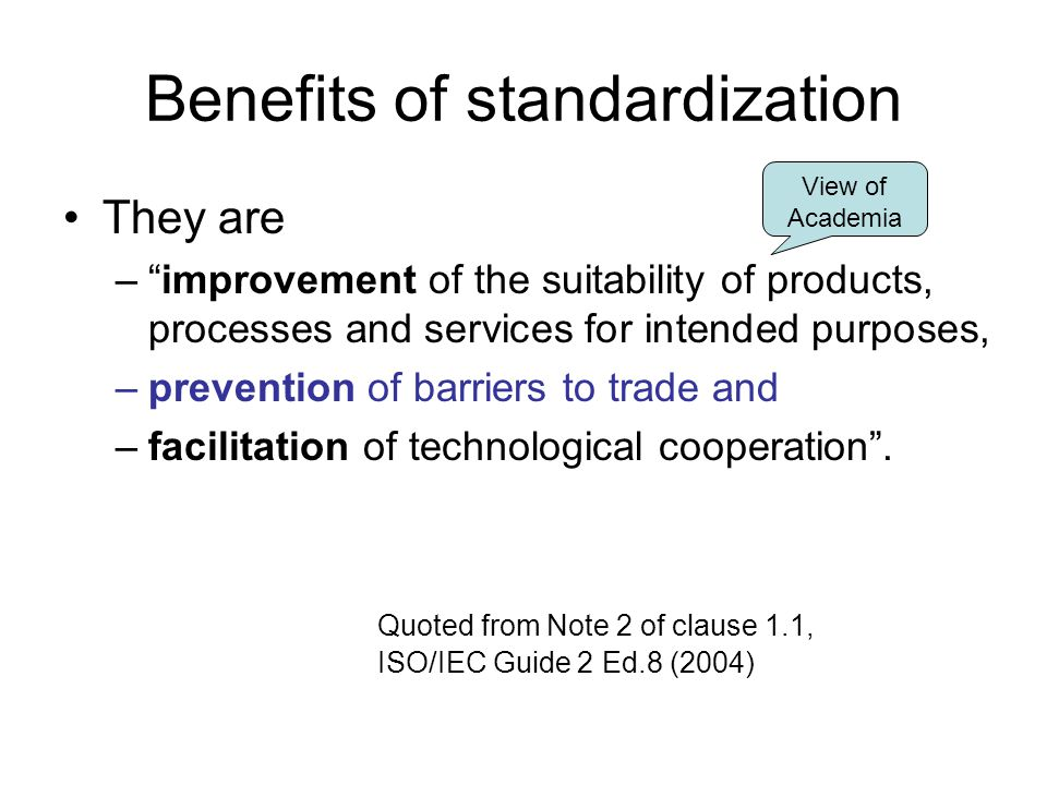 Benefits of standardization They are – improvement of the suitability of products, processes and services for intended purposes, –prevention of barriers to trade and –facilitation of technological cooperation .