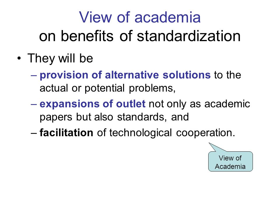 View of academia on benefits of standardization They will be –provision of alternative solutions to the actual or potential problems, –expansions of outlet not only as academic papers but also standards, and –facilitation of technological cooperation.
