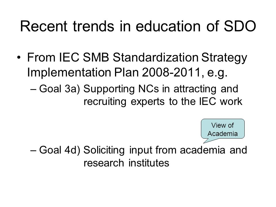 Recent trends in education of SDO From IEC SMB Standardization Strategy Implementation Plan 2008-2011, e.g. –Goal 3a) Supporting NCs in attracting and