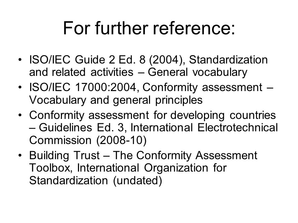 For further reference: ISO/IEC Guide 2 Ed. 8 (2004), Standardization and related activities – General vocabulary ISO/IEC 17000:2004, Conformity assess