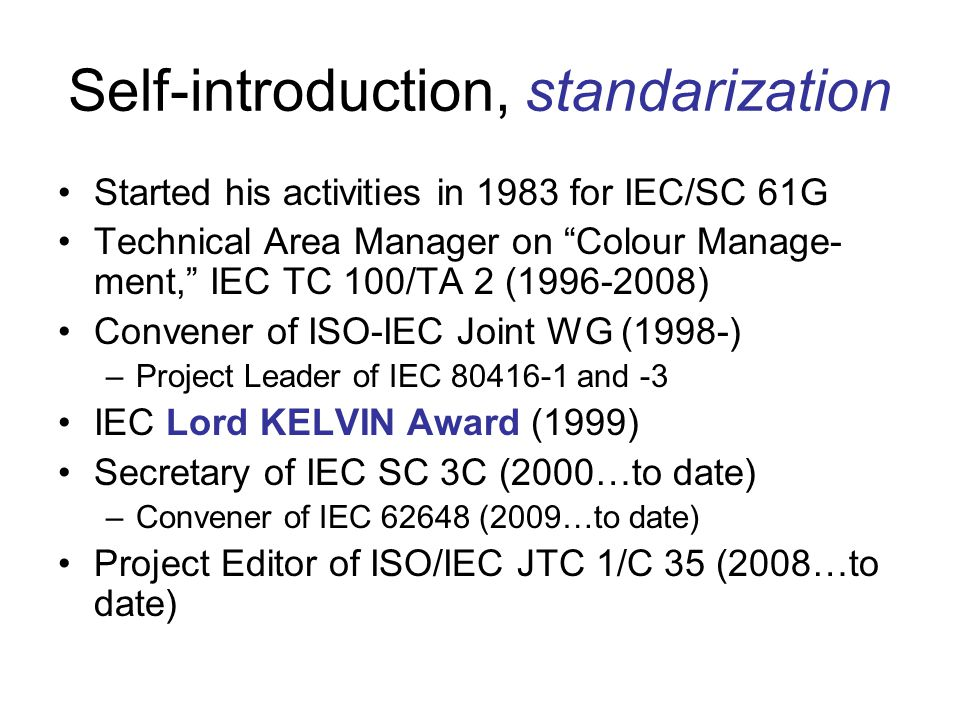 Self-introduction, standarization Started his activities in 1983 for IEC/SC 61G Technical Area Manager on Colour Manage- ment, IEC TC 100/TA 2 (1996-2008) Convener of ISO-IEC Joint WG (1998-) –Project Leader of IEC 80416-1 and -3 IEC Lord KELVIN Award (1999) Secretary of IEC SC 3C (2000…to date) –Convener of IEC 62648 (2009…to date) Project Editor of ISO/IEC JTC 1/C 35 (2008…to date)