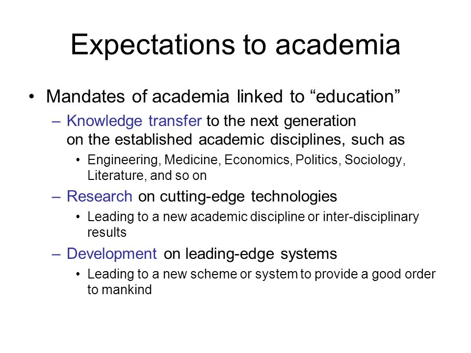 Expectations to academia Mandates of academia linked to education –Knowledge transfer to the next generation on the established academic disciplines, such as Engineering, Medicine, Economics, Politics, Sociology, Literature, and so on –Research on cutting-edge technologies Leading to a new academic discipline or inter-disciplinary results –Development on leading-edge systems Leading to a new scheme or system to provide a good order to mankind